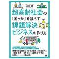 超高齢社会の「困った」を減らす課題解決ビジネスの作り方 /斉藤 徹(25文C)